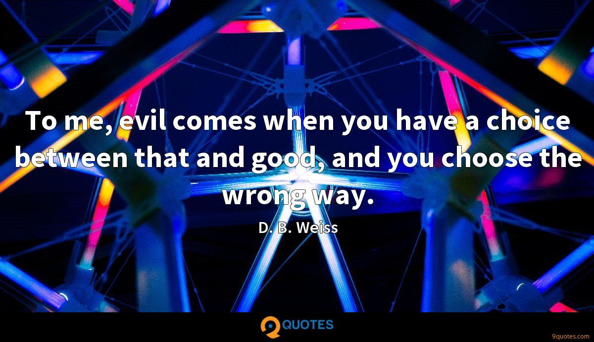 To me, evil comes when you have a choice between that and good, and you choose the wrong way.