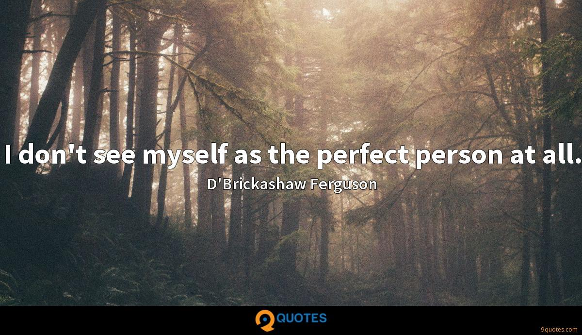 I don't see myself as the perfect person at all.