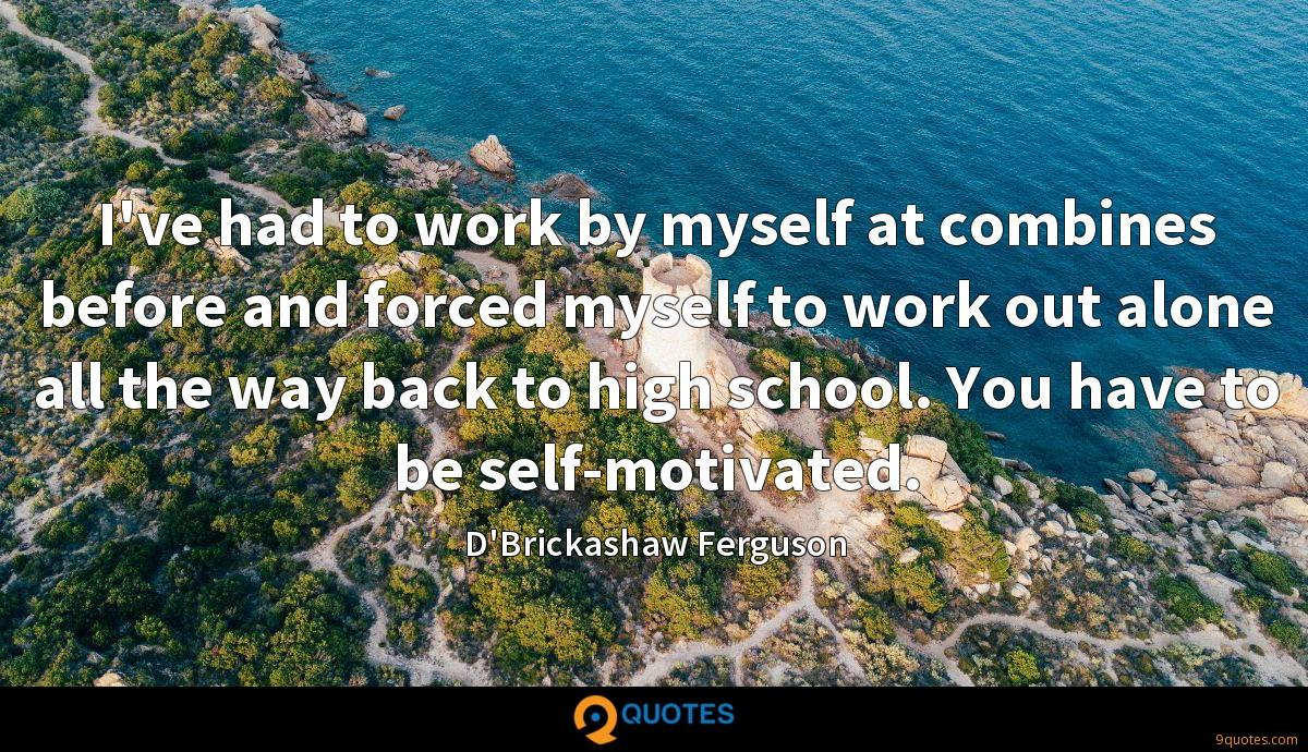 I've had to work by myself at combines before and forced myself to work out alone all the way back to high school. You have to be self-motivated.