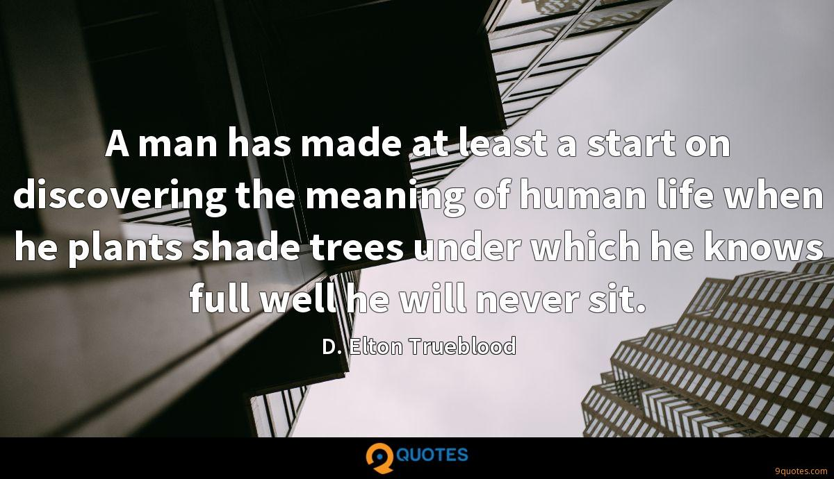 A man has made at least a start on discovering the meaning of human life when he plants shade trees under which he knows full well he will never sit.
