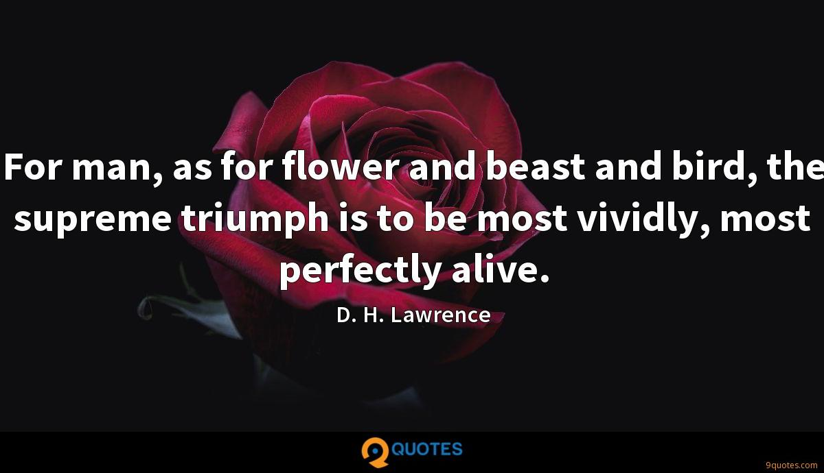 For man, as for flower and beast and bird, the supreme triumph is to be most vividly, most perfectly alive.