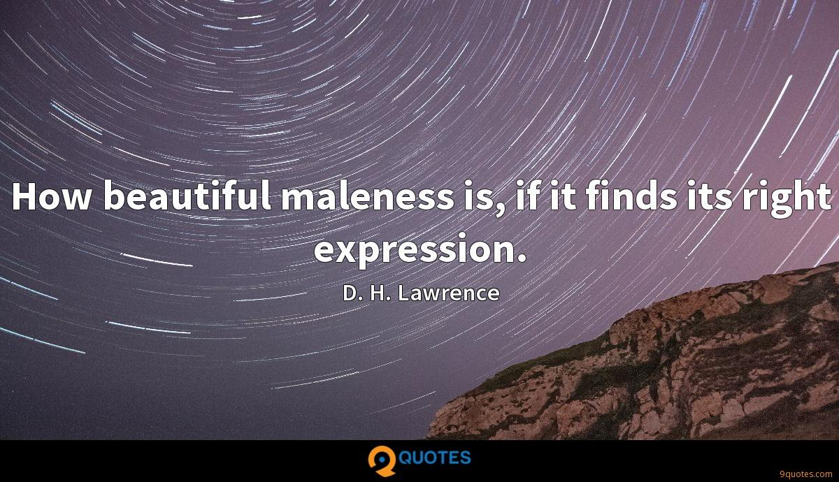 How beautiful maleness is, if it finds its right expression.