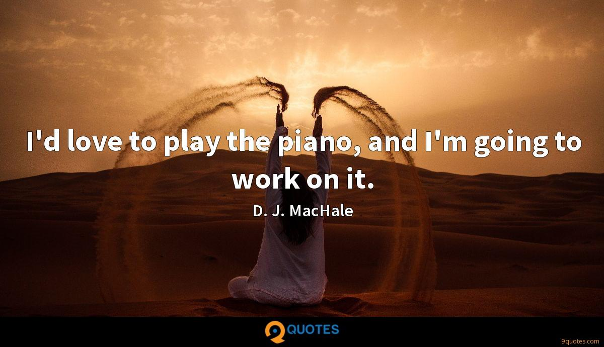 I'd love to play the piano, and I'm going to work on it.