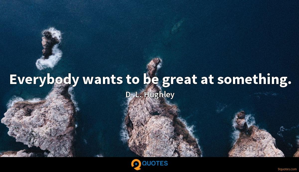 Everybody wants to be great at something.