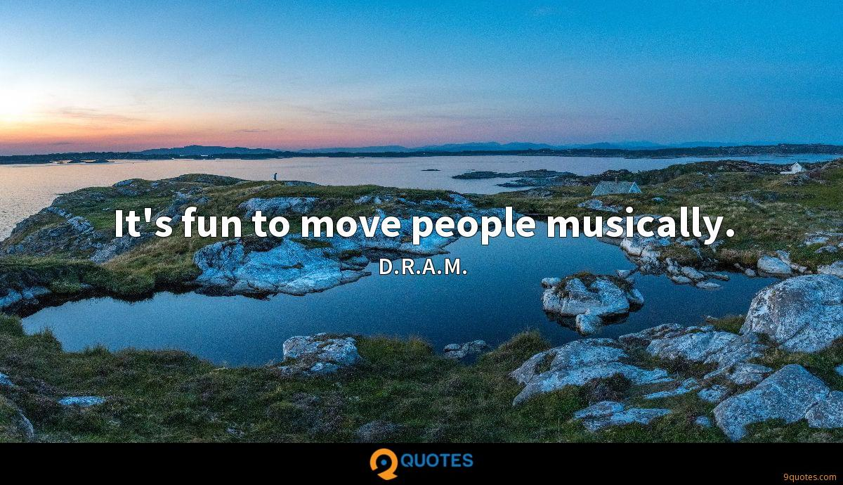 It's fun to move people musically.
