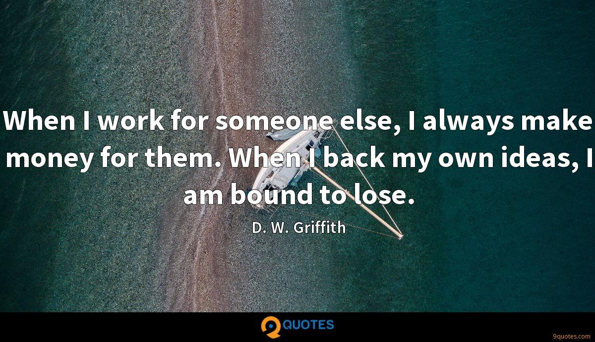 When I work for someone else, I always make money for them. When I back my own ideas, I am bound to lose.