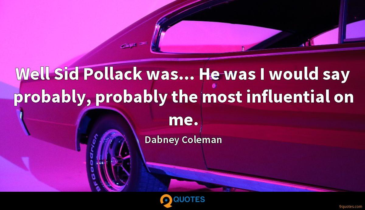 Well Sid Pollack was... He was I would say probably, probably the most influential on me.