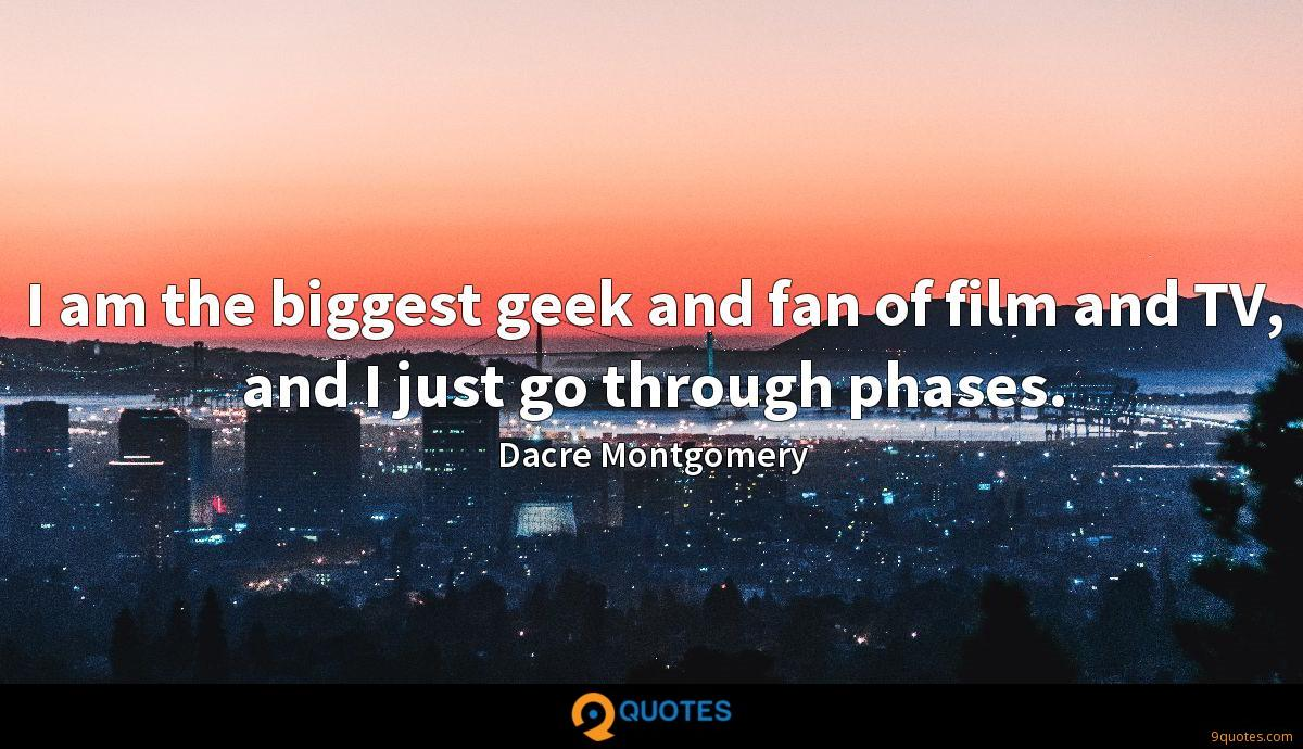 I am the biggest geek and fan of film and TV, and I just go through phases.