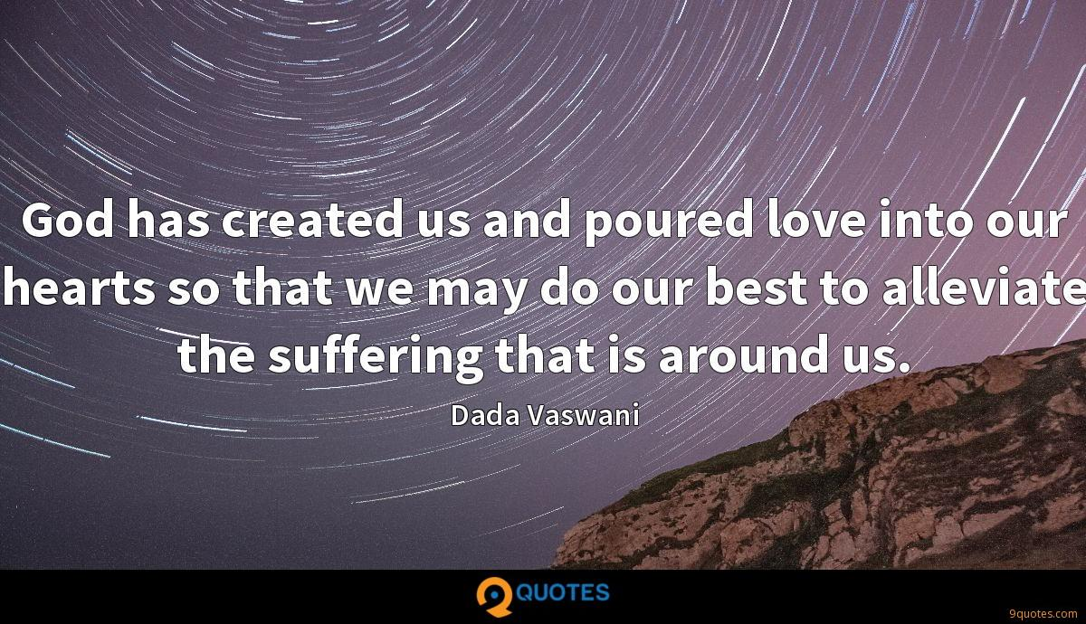 God has created us and poured love into our hearts so that we may do our best to alleviate the suffering that is around us.