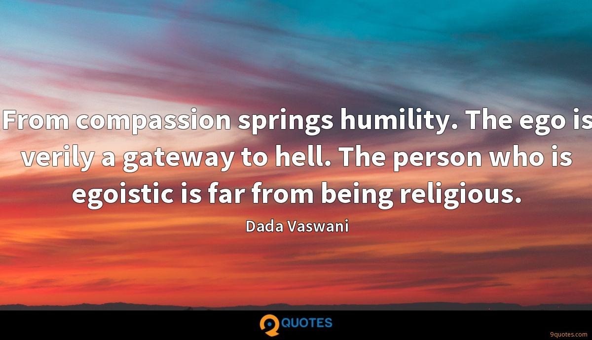 From compassion springs humility. The ego is verily a gateway to hell. The person who is egoistic is far from being religious.
