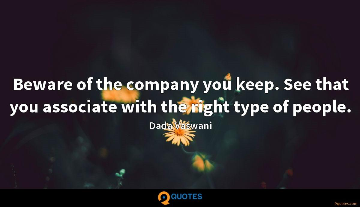 Beware of the company you keep. See that you associate with the right type of people.