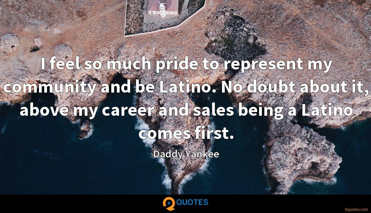 I feel so much pride to represent my community and be Latino. No doubt about it, above my career and sales being a Latino comes first.