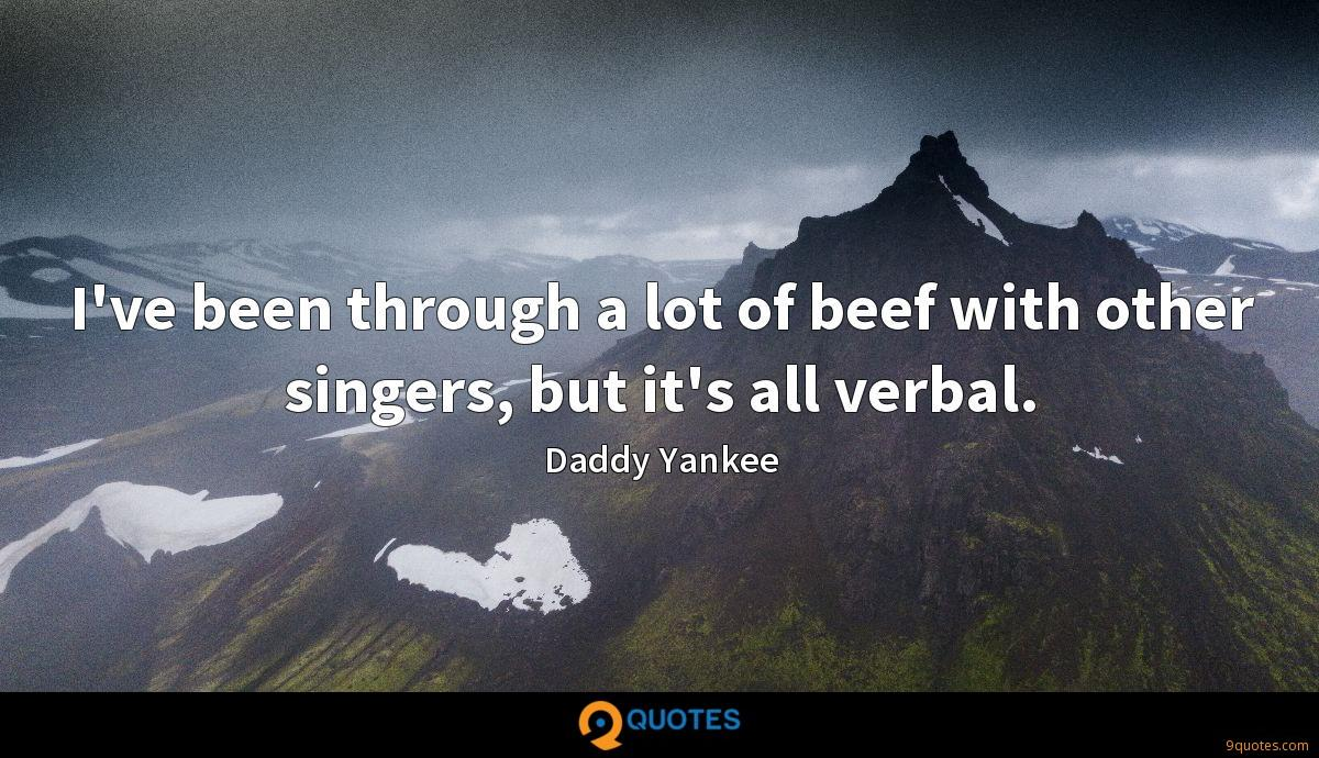 I've been through a lot of beef with other singers, but it's all verbal.