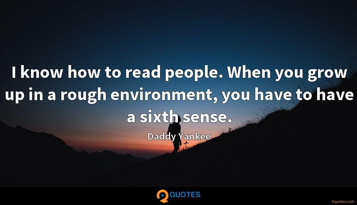 I know how to read people. When you grow up in a rough environment, you have to have a sixth sense.