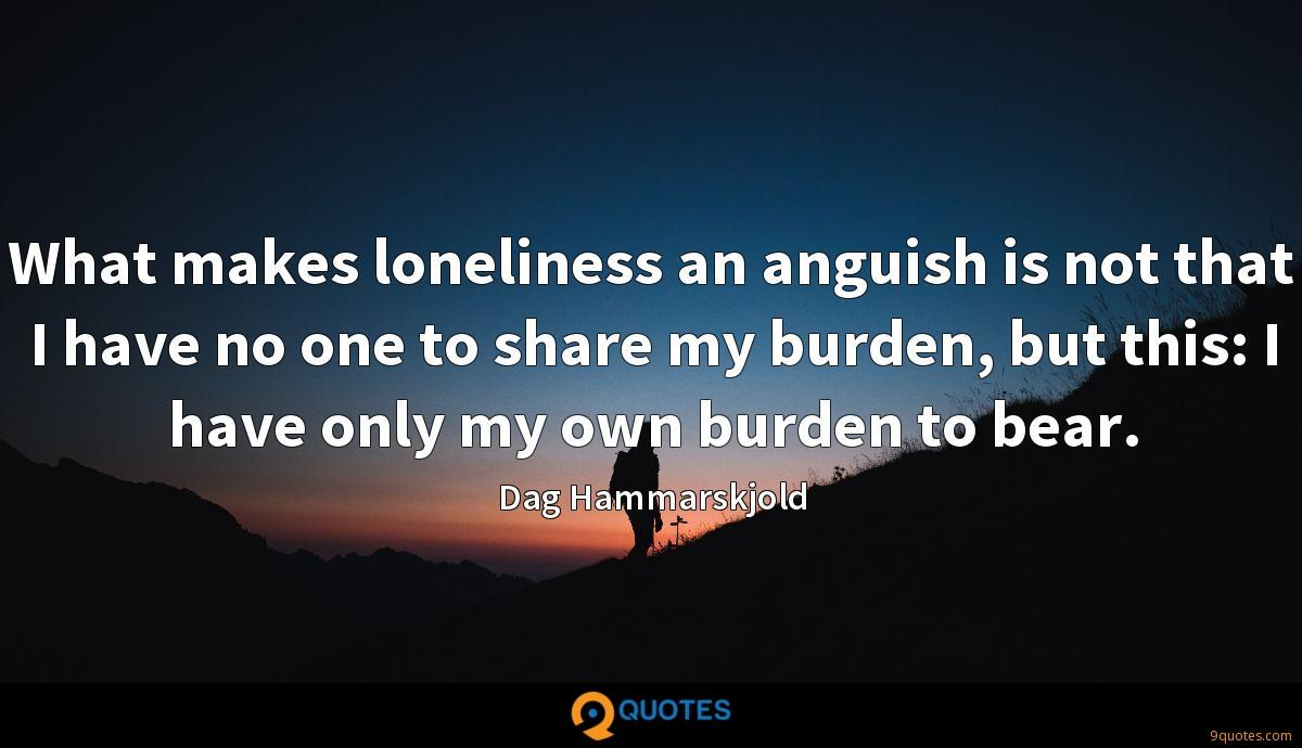 What makes loneliness an anguish is not that I have no one to share my burden, but this: I have only my own burden to bear.