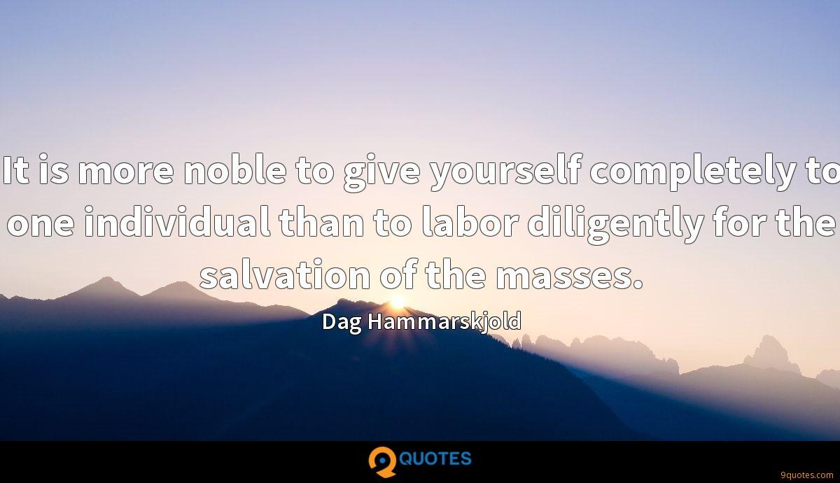 It is more noble to give yourself completely to one individual than to labor diligently for the salvation of the masses.