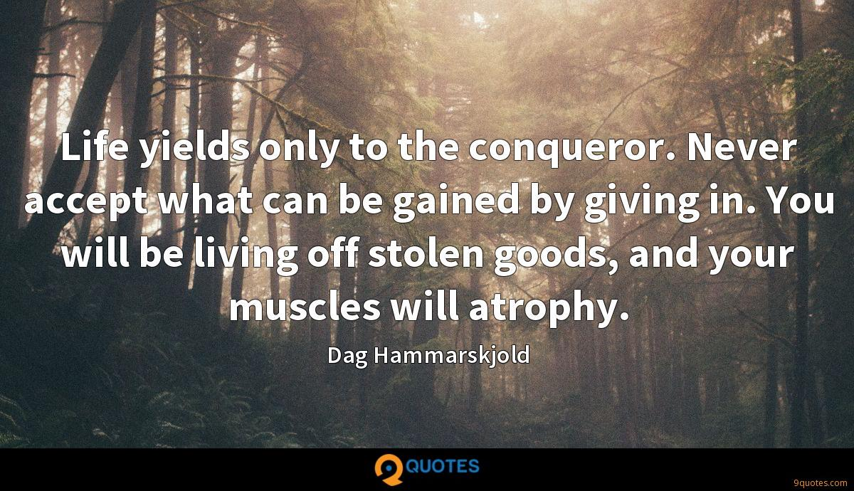 Life yields only to the conqueror. Never accept what can be gained by giving in. You will be living off stolen goods, and your muscles will atrophy.