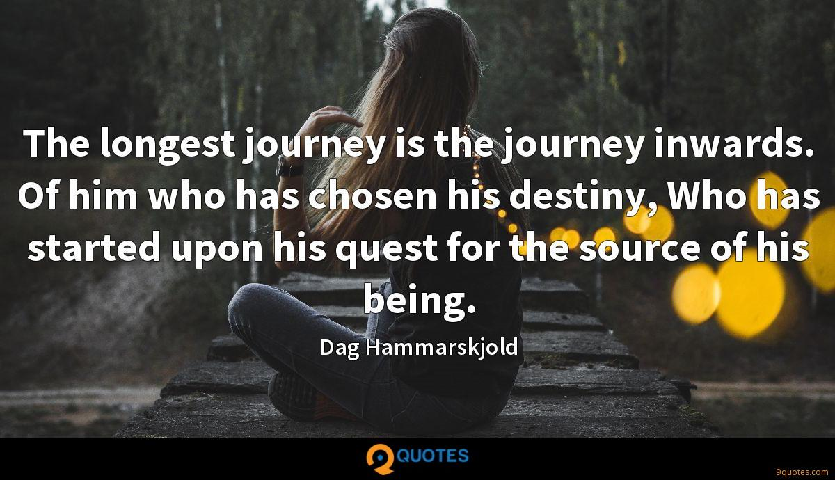 The longest journey is the journey inwards. Of him who has chosen his destiny, Who has started upon his quest for the source of his being.