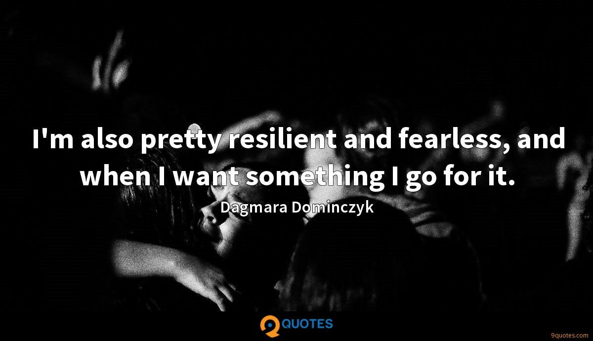 I'm also pretty resilient and fearless, and when I want something I go for it.