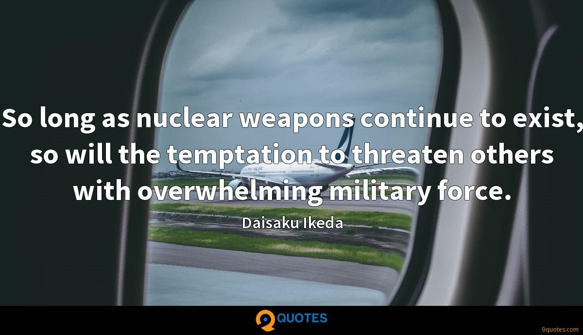 So long as nuclear weapons continue to exist, so will the temptation to threaten others with overwhelming military force.