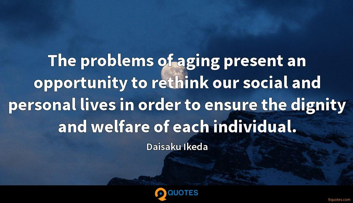 The problems of aging present an opportunity to rethink our social and personal lives in order to ensure the dignity and welfare of each individual.