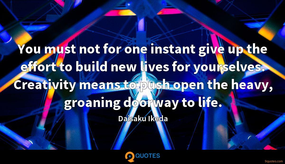 You must not for one instant give up the effort to build new lives for yourselves. Creativity means to push open the heavy, groaning doorway to life.
