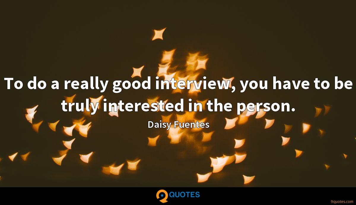 To do a really good interview, you have to be truly interested in the person.