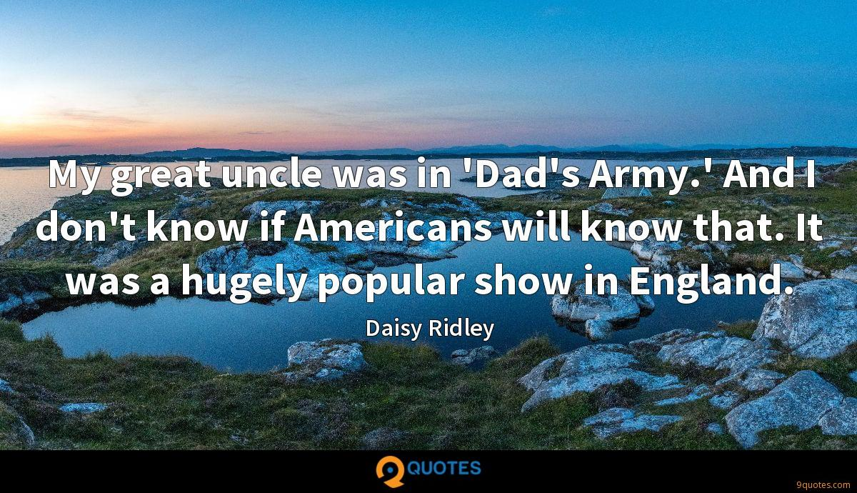 My great uncle was in 'Dad's Army.' And I don't know if Americans will know that. It was a hugely popular show in England.