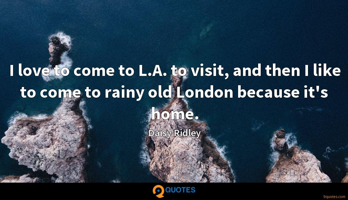 I love to come to L.A. to visit, and then I like to come to rainy old London because it's home.