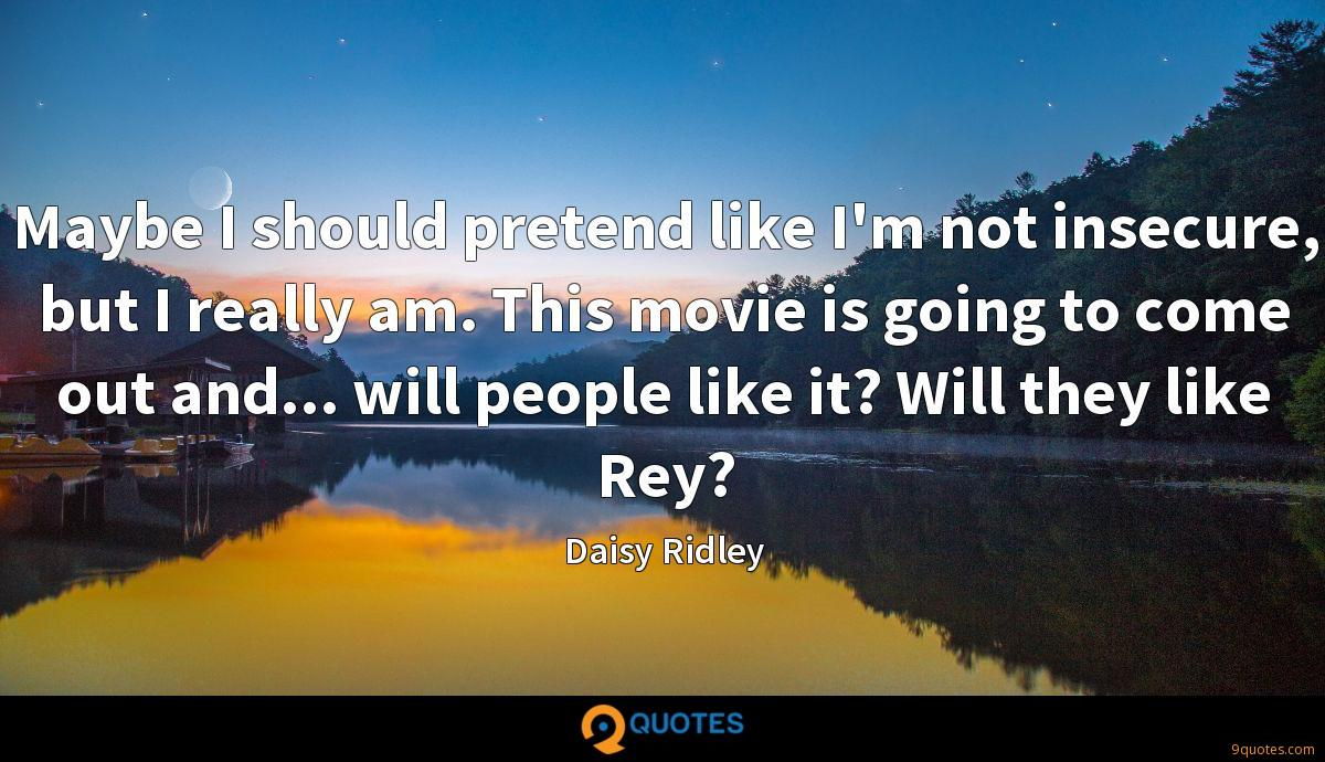 Maybe I should pretend like I'm not insecure, but I really am. This movie is going to come out and... will people like it? Will they like Rey?