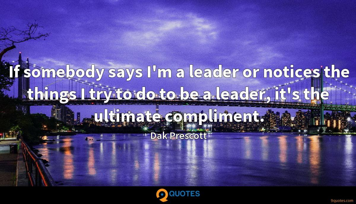 If somebody says I'm a leader or notices the things I try to do to be a leader, it's the ultimate compliment.