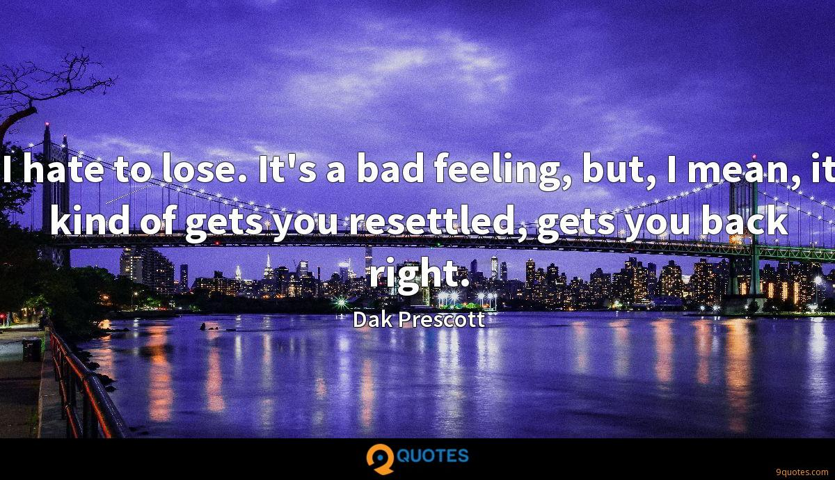 I hate to lose. It's a bad feeling, but, I mean, it kind of gets you resettled, gets you back right.