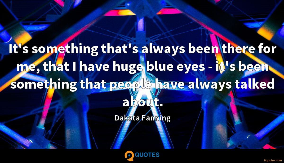 It's something that's always been there for me, that I have huge blue eyes - it's been something that people have always talked about.