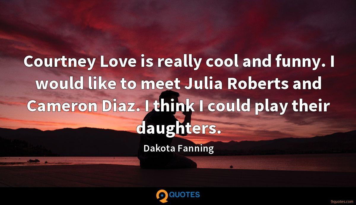 Courtney Love is really cool and funny. I would like to meet Julia Roberts and Cameron Diaz. I think I could play their daughters.