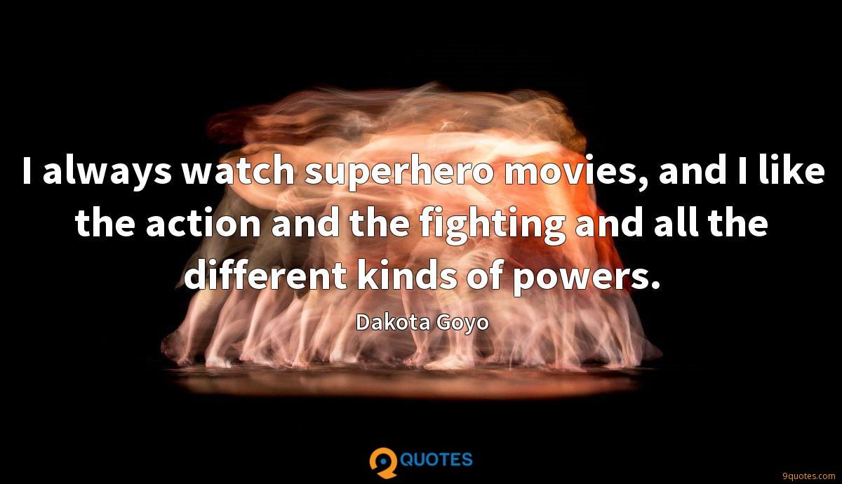 I always watch superhero movies, and I like the action and the fighting and all the different kinds of powers.