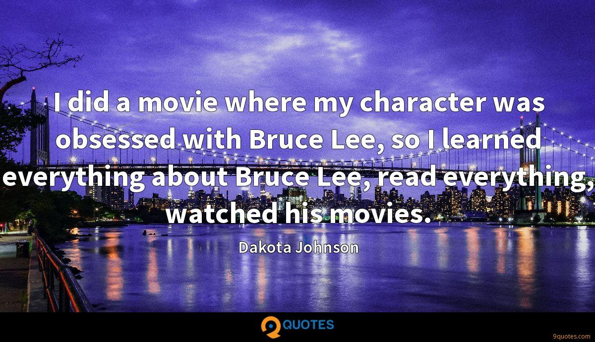 I did a movie where my character was obsessed with Bruce Lee, so I learned everything about Bruce Lee, read everything, watched his movies.