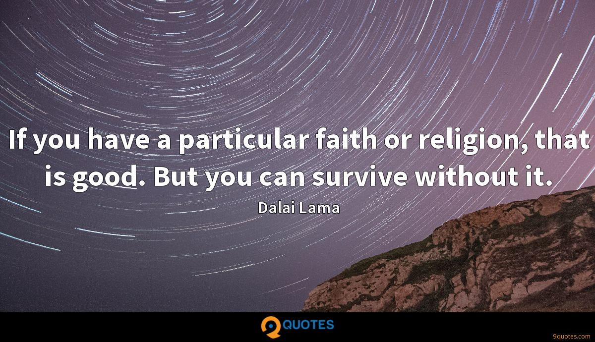 If you have a particular faith or religion, that is good. But you can survive without it.