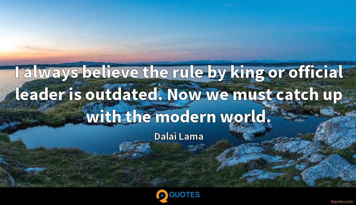 I always believe the rule by king or official leader is outdated. Now we must catch up with the modern world.