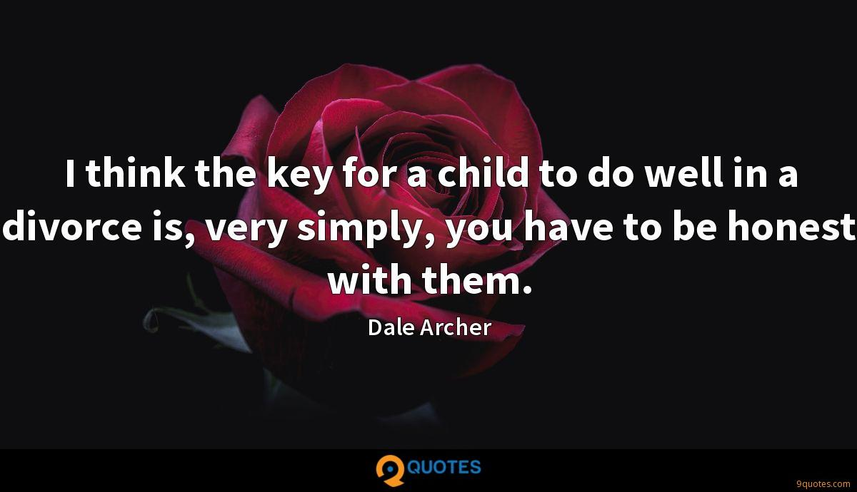 I think the key for a child to do well in a divorce is, very simply, you have to be honest with them.