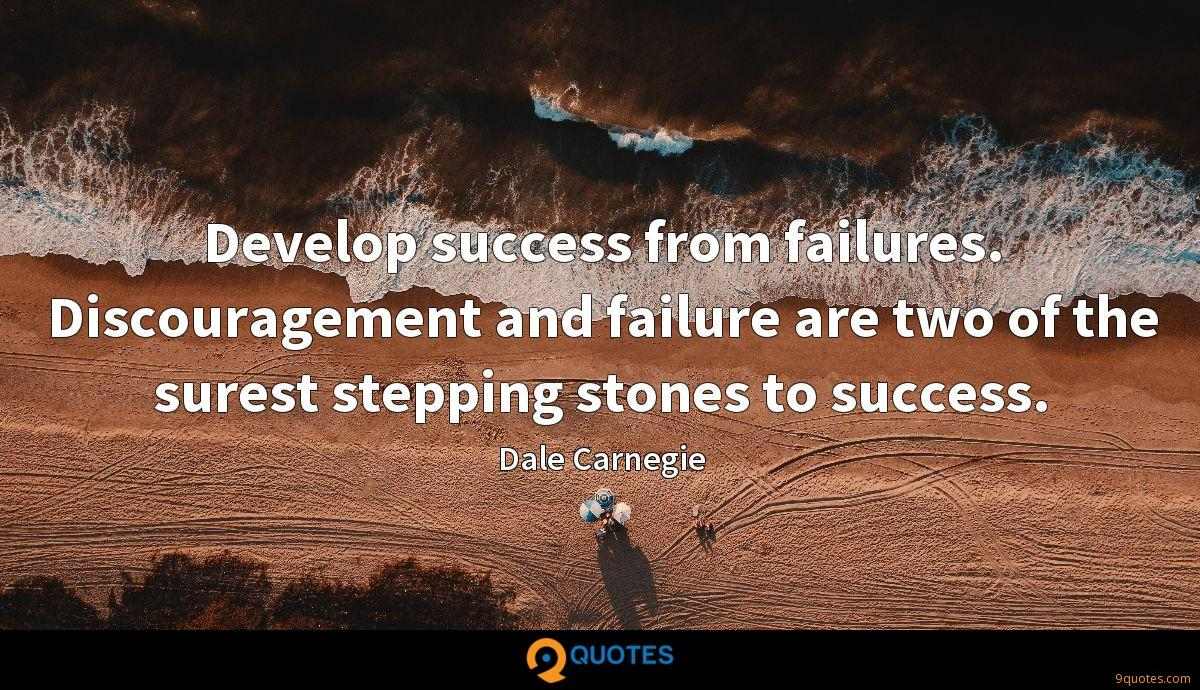 Develop success from failures. Discouragement and failure are two of the surest stepping stones to success.