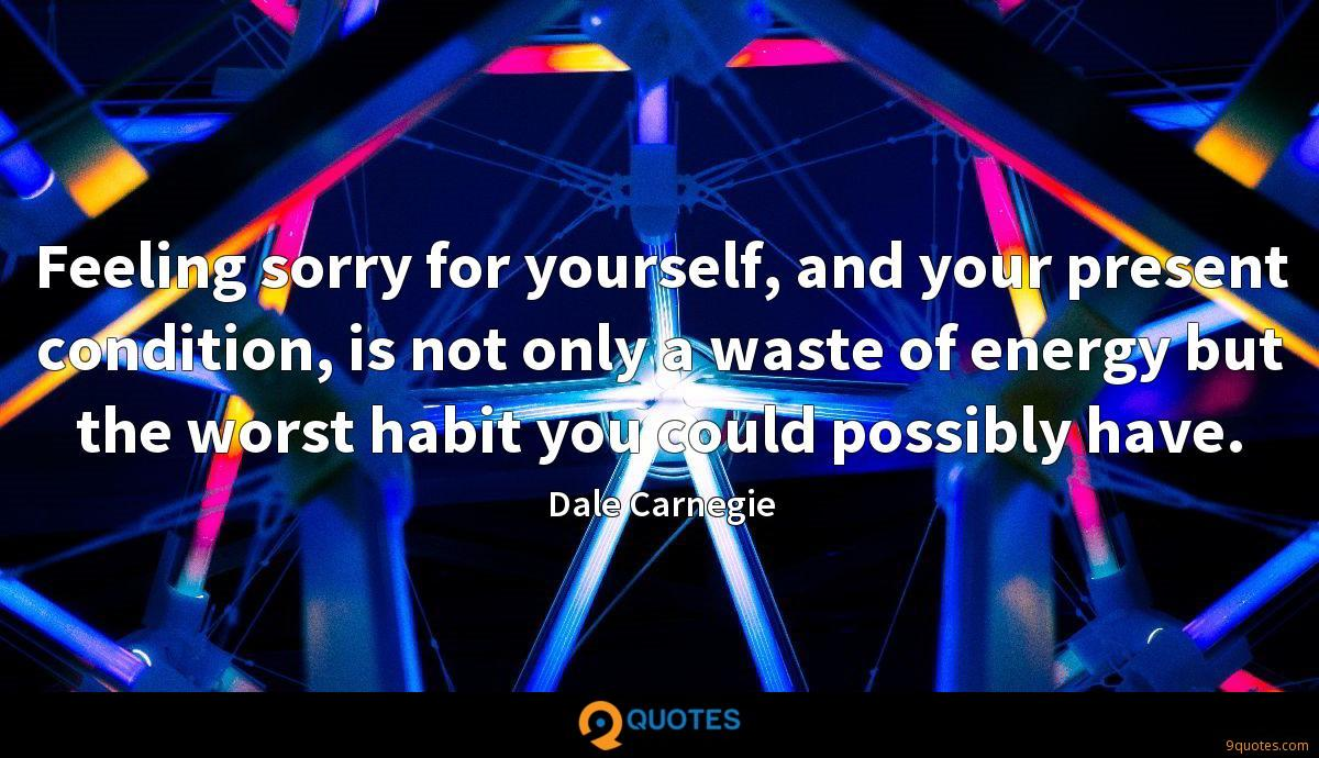 Feeling sorry for yourself, and your present condition, is not only a waste of energy but the worst habit you could possibly have.
