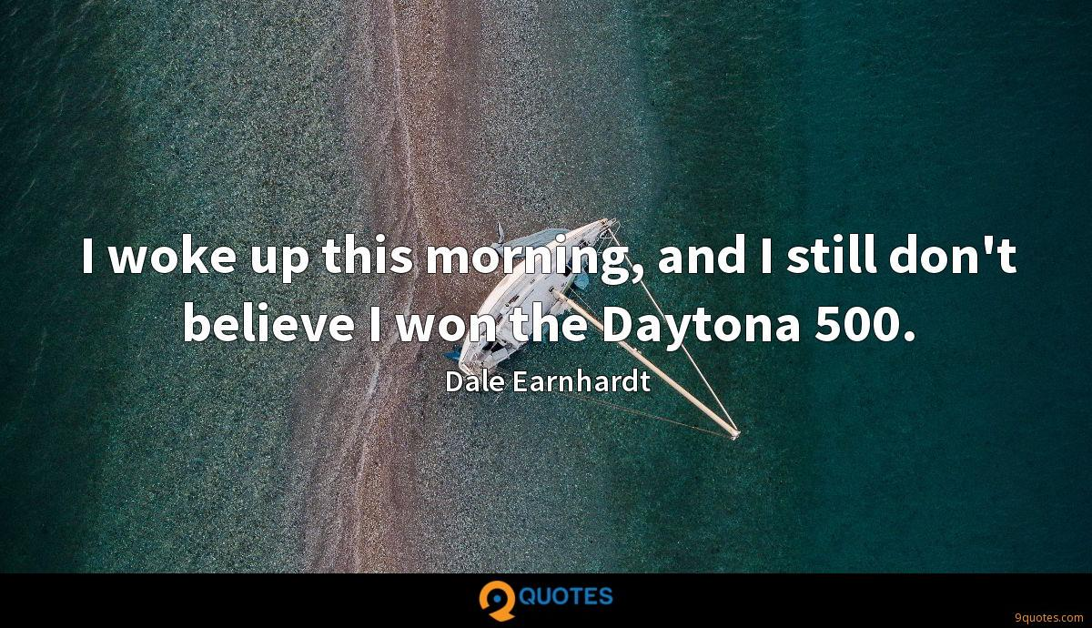 I woke up this morning, and I still don't believe I won the Daytona 500.