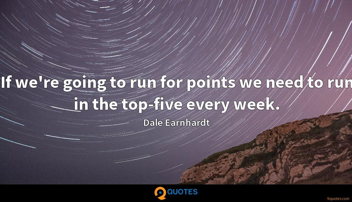 If we're going to run for points we need to run in the top-five every week.