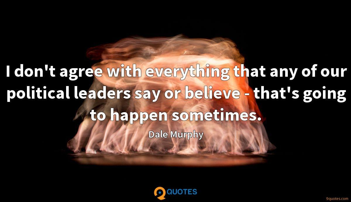 I don't agree with everything that any of our political leaders say or believe - that's going to happen sometimes.