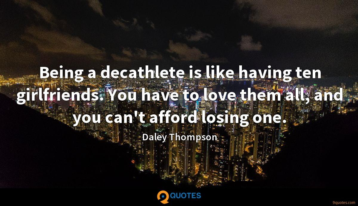 Being a decathlete is like having ten girlfriends. You have to love them all, and you can't afford losing one.