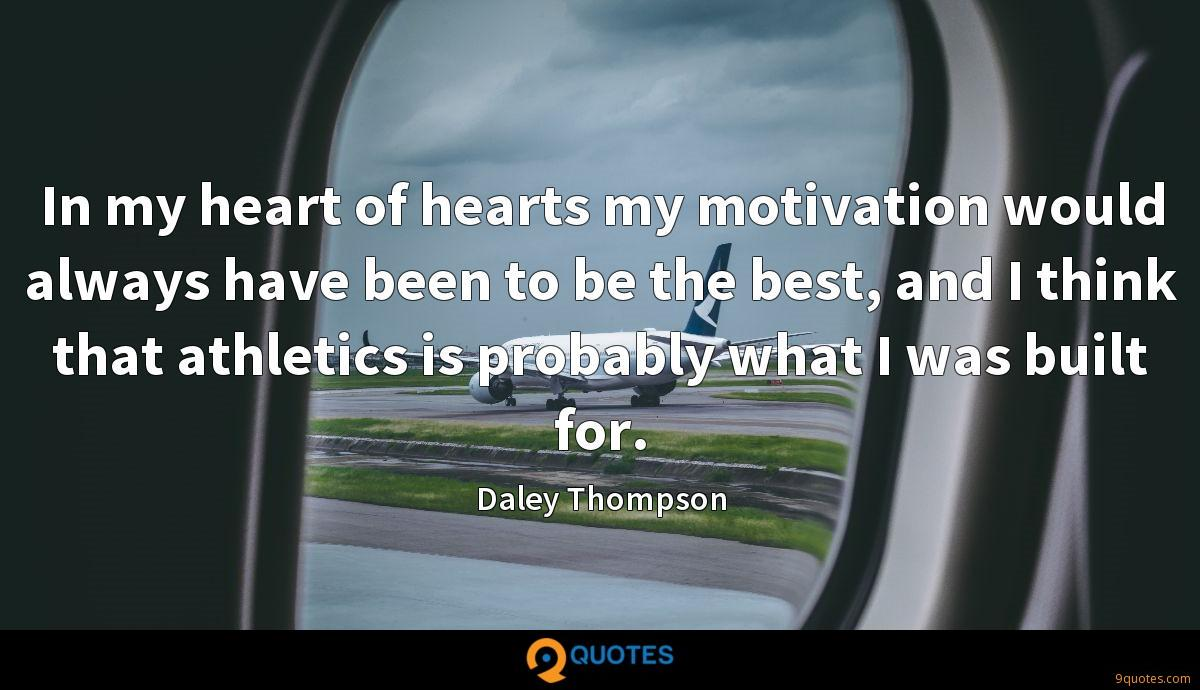 In my heart of hearts my motivation would always have been to be the best, and I think that athletics is probably what I was built for.