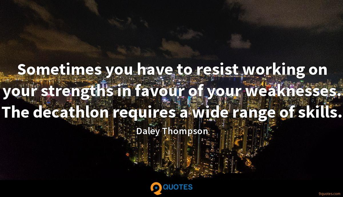 Sometimes you have to resist working on your strengths in favour of your weaknesses. The decathlon requires a wide range of skills.