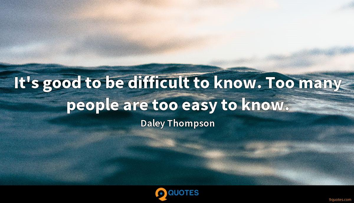 It's good to be difficult to know. Too many people are too easy to know.