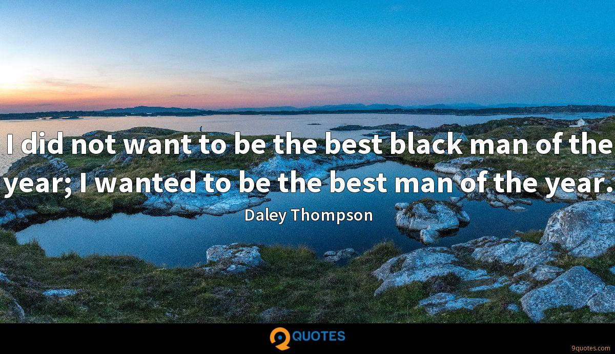 I did not want to be the best black man of the year; I wanted to be the best man of the year.