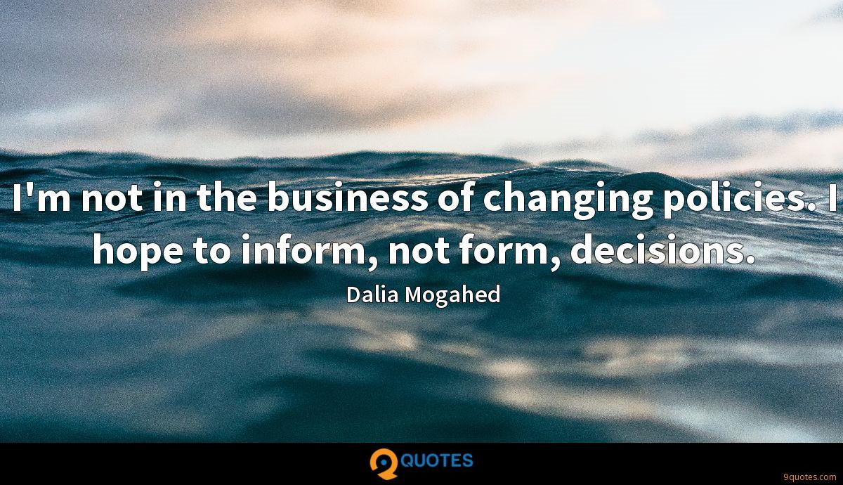 I'm not in the business of changing policies. I hope to inform, not form, decisions.